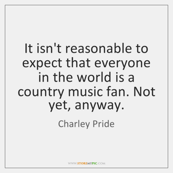 It isn't reasonable to expect that everyone in the world is a ...