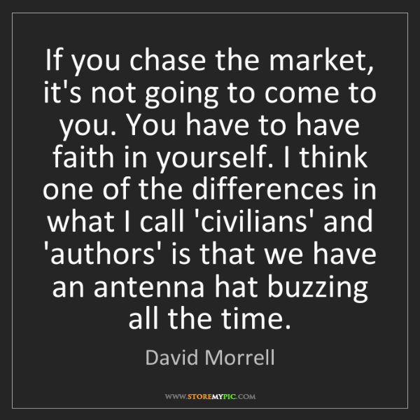 David Morrell: If you chase the market, it's not going to come to you....