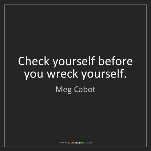 Meg Cabot: Check yourself before you wreck yourself.