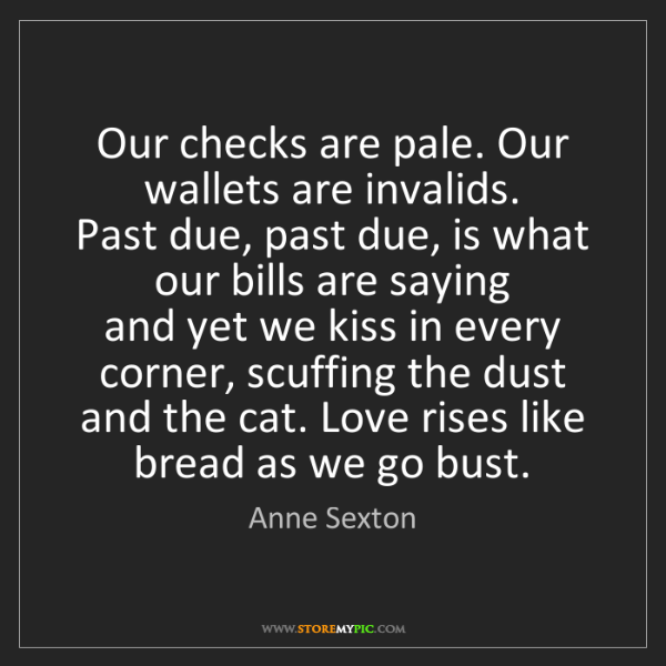 Anne Sexton: Our checks are pale. Our wallets are invalids.  Past...
