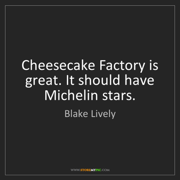 Blake Lively: Cheesecake Factory is great. It should have Michelin...