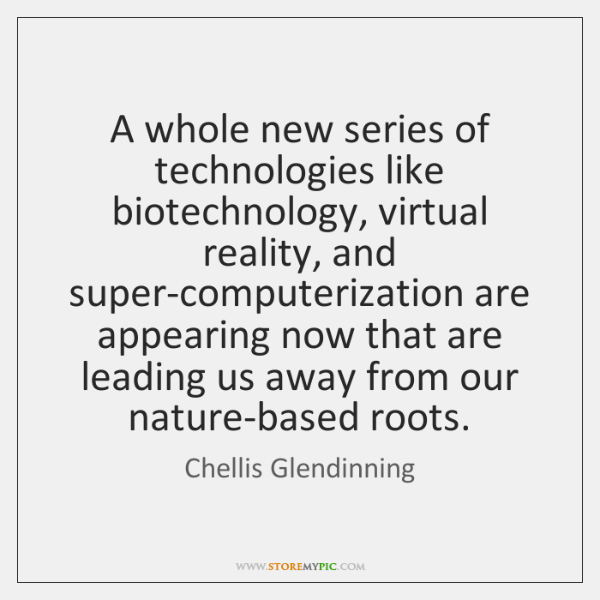A whole new series of technologies like biotechnology, virtual reality, and super-computerization ..