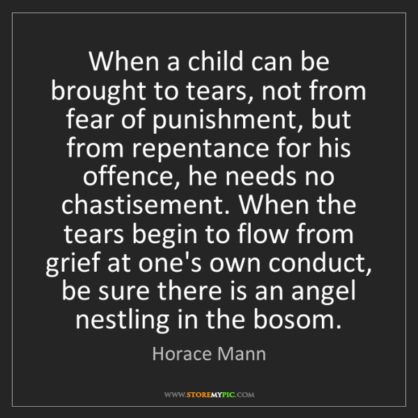 Horace Mann: When a child can be brought to tears, not from fear of...