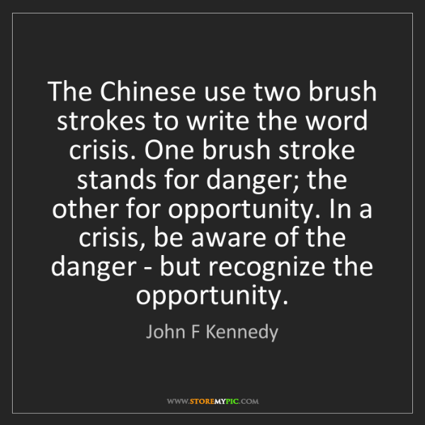John F Kennedy: The Chinese use two brush strokes to write the word crisis....