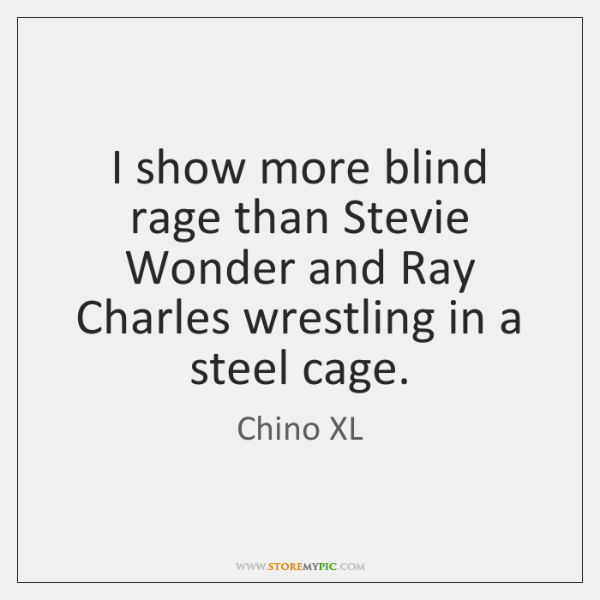 I show more blind rage than Stevie Wonder and Ray Charles wrestling ...