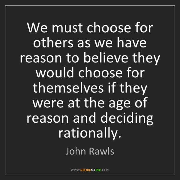 John Rawls: We must choose for others as we have reason to believe...