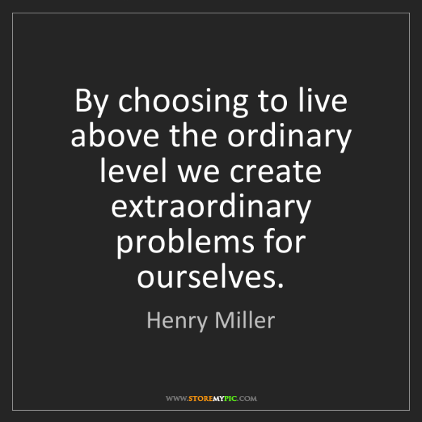 Henry Miller: By choosing to live above the ordinary level we create...