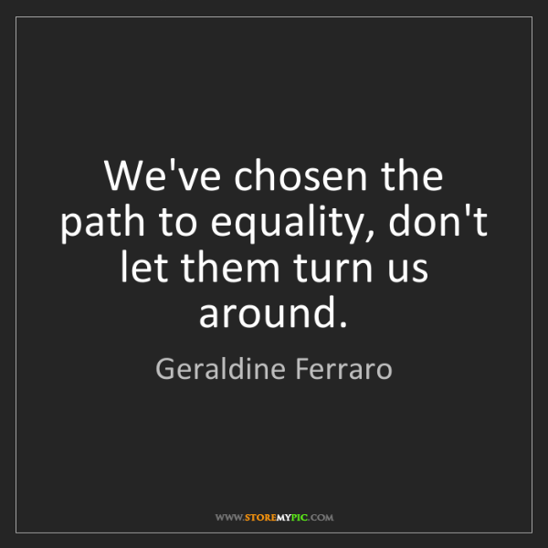 Geraldine Ferraro: We've chosen the path to equality, don't let them turn...