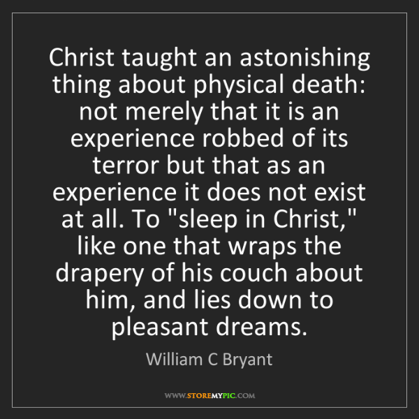 William C Bryant: Christ taught an astonishing thing about physical death:...