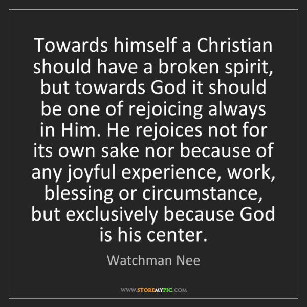 Watchman Nee: Towards himself a Christian should have a broken spirit,...