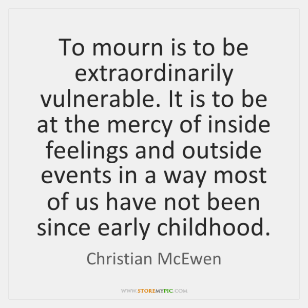 To mourn is to be extraordinarily vulnerable. It is to be at ...