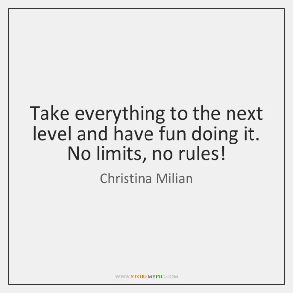 Take everything to the next level and have fun doing it. No ...