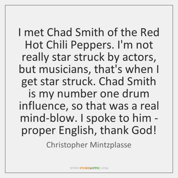 I met Chad Smith of the Red Hot Chili Peppers. I'm not ...
