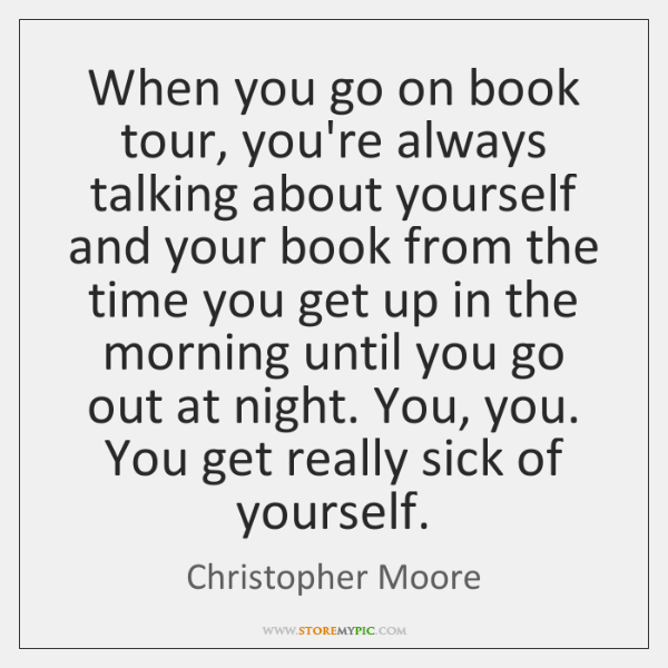 When you go on book tour, you're always talking about yourself and ...