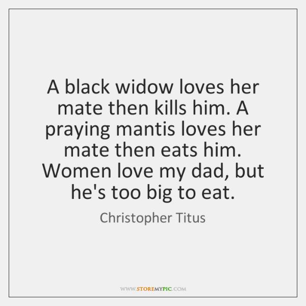 A black widow loves her mate then kills him. A praying mantis ...