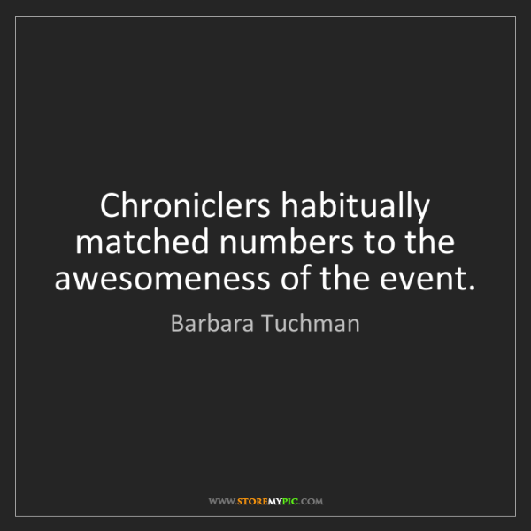Barbara Tuchman: Chroniclers habitually matched numbers to the awesomeness...