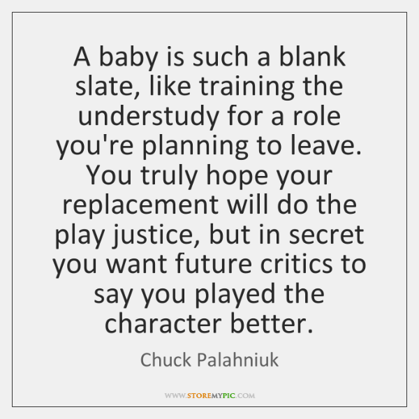 A baby is such a blank slate, like training the understudy for ...