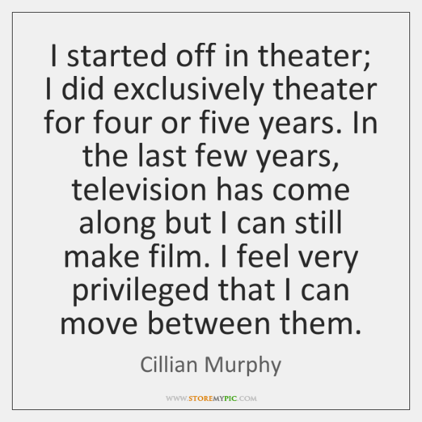 I started off in theater; I did exclusively theater for four or ...
