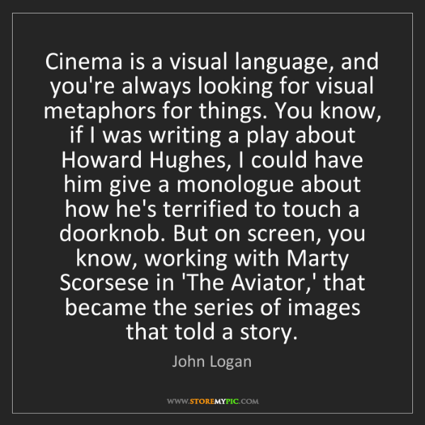 John Logan: Cinema is a visual language, and you're always looking...