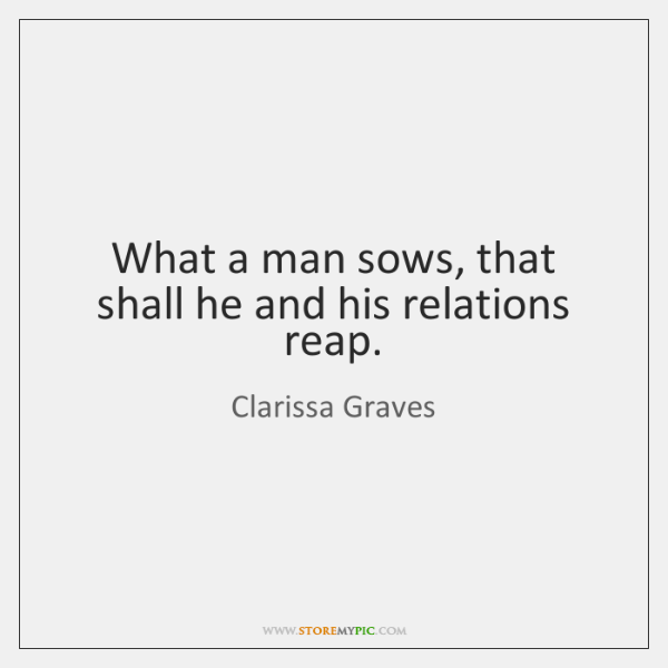 What a man sows, that shall he and his relations reap.