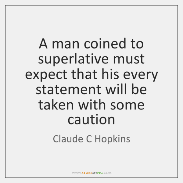A man coined to superlative must expect that his every statement will ...