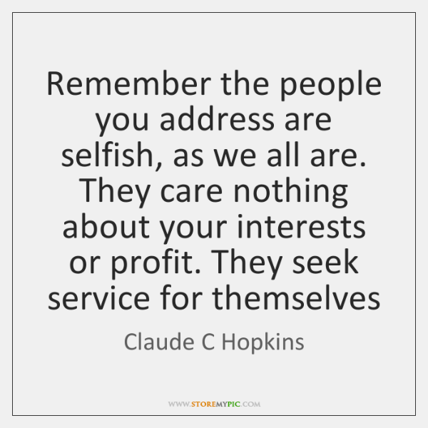 Remember the people you address are selfish, as we all are. They ...