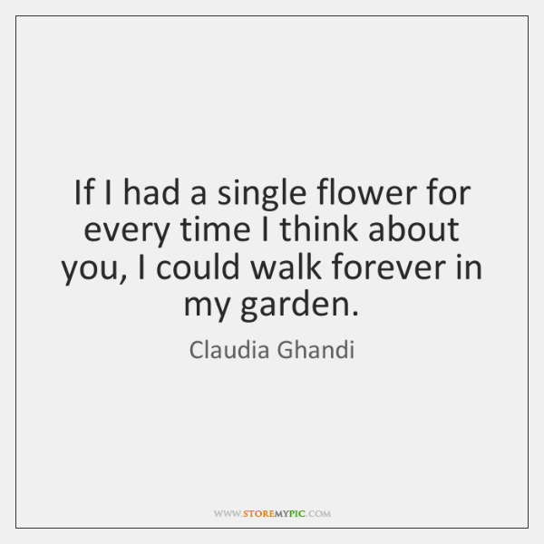 If I had a single flower for every time I think about ...