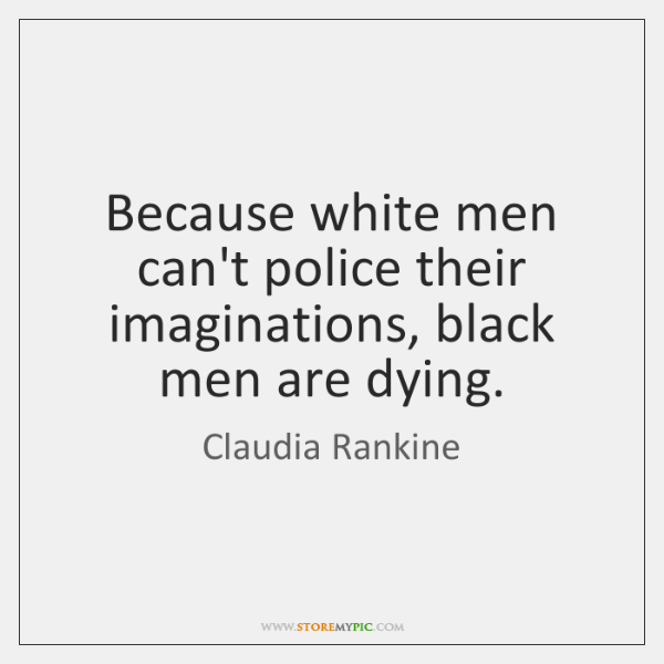 Because white men can't police their imaginations, black men are dying.