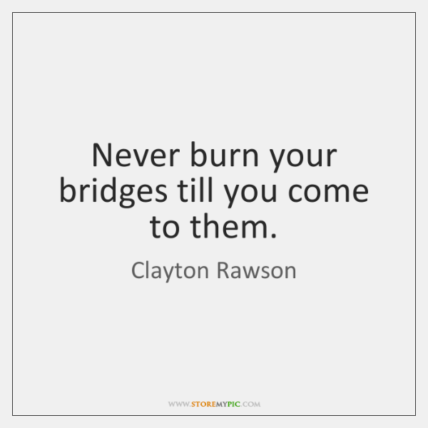 Never burn your bridges till you come to them.