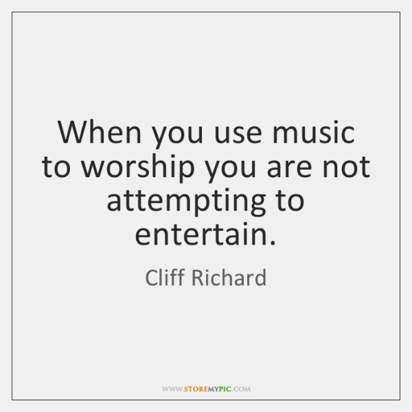 When you use music to worship you are not attempting to entertain.