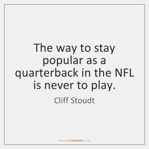 The way to stay popular as a quarterback in the NFL is ...