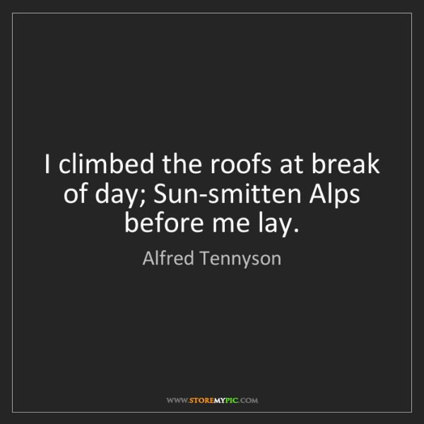 Alfred Tennyson: I climbed the roofs at break of day; Sun-smitten Alps...