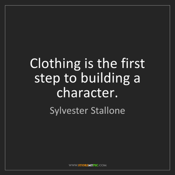 Sylvester Stallone: Clothing is the first step to building a character.