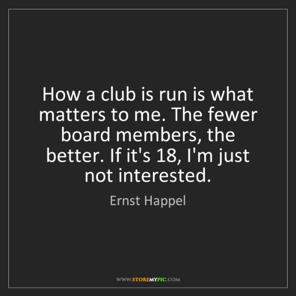 Ernst Happel: How a club is run is what matters to me. The fewer board...