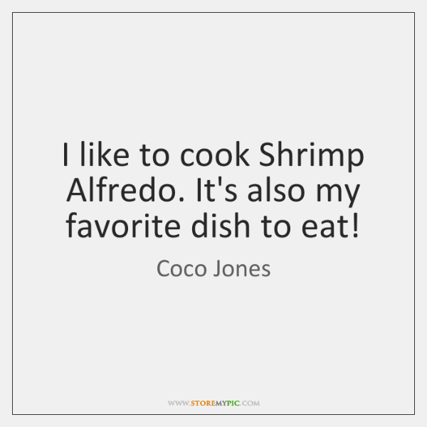 I like to cook Shrimp Alfredo. It's also my favorite dish to ...