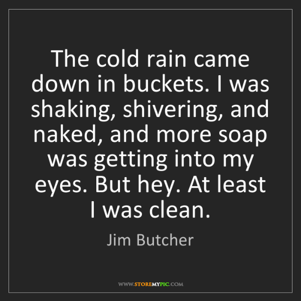 Jim Butcher: The cold rain came down in buckets. I was shaking, shivering,...