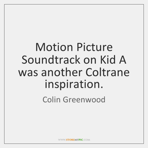 Motion Picture Soundtrack on Kid A was another Coltrane inspiration.