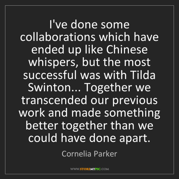 Cornelia Parker: I've done some collaborations which have ended up like...