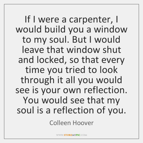 If I were a carpenter, I would build you a window to ...