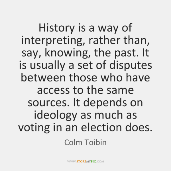 History is a way of interpreting, rather than, say, knowing, the past. ...