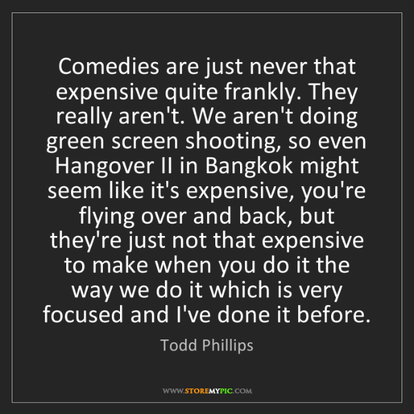 Todd Phillips: Comedies are just never that expensive quite frankly....