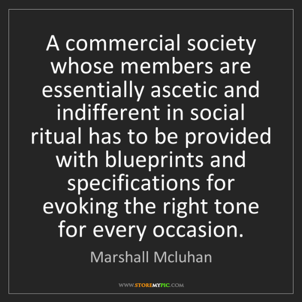 Marshall Mcluhan: A commercial society whose members are essentially ascetic...