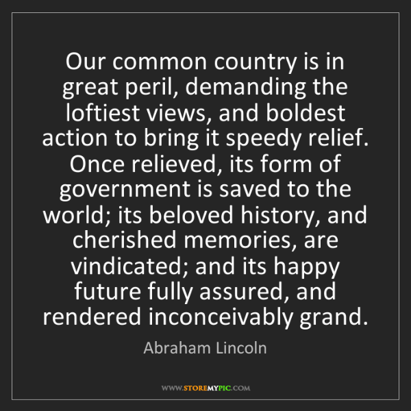 Abraham Lincoln: Our common country is in great peril, demanding the loftiest...
