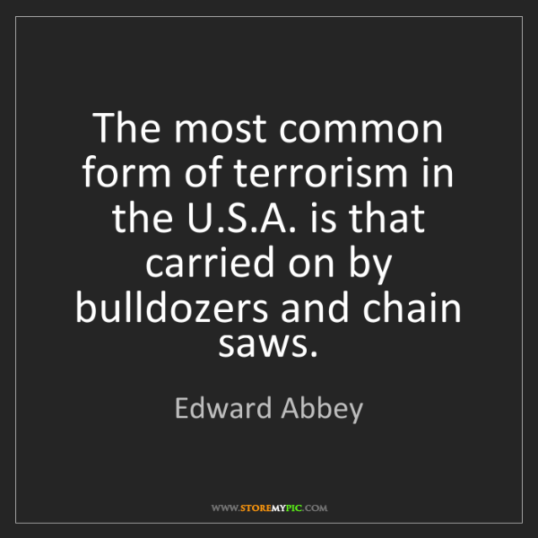 Edward Abbey: The most common form of terrorism in the U.S.A. is that...