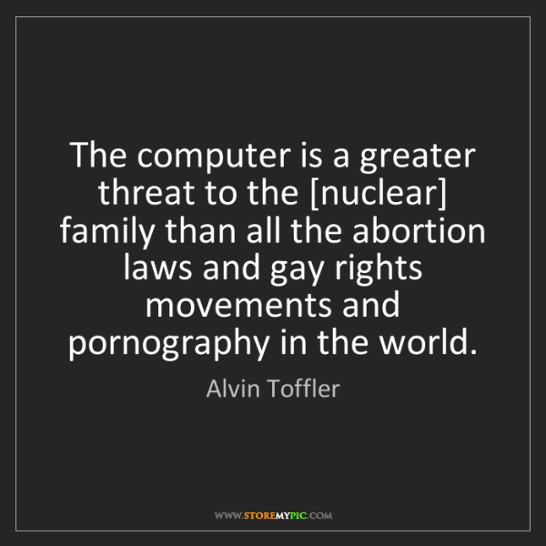 Alvin Toffler: The computer is a greater threat to the [nuclear] family...