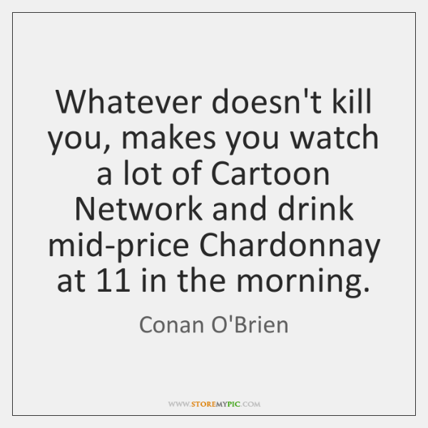 Whatever doesn't kill you, makes you watch a lot of Cartoon Network ...