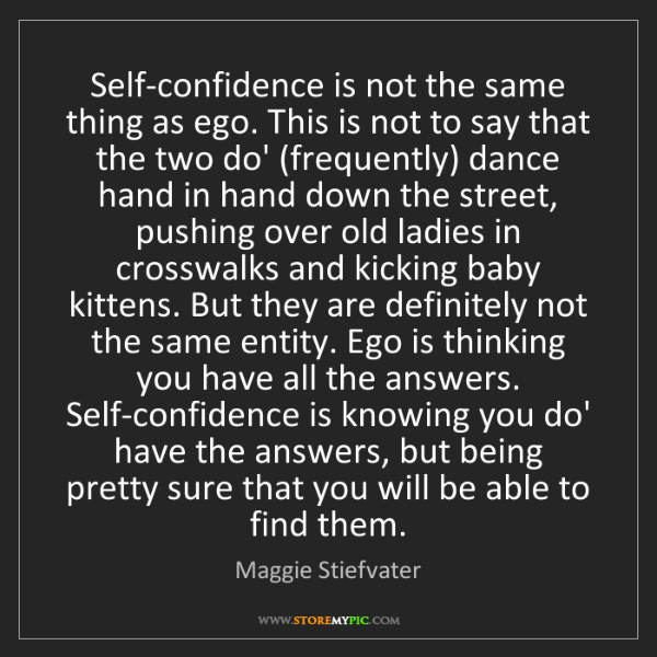 Maggie Stiefvater: Self-confidence is not the same thing as ego. This is...