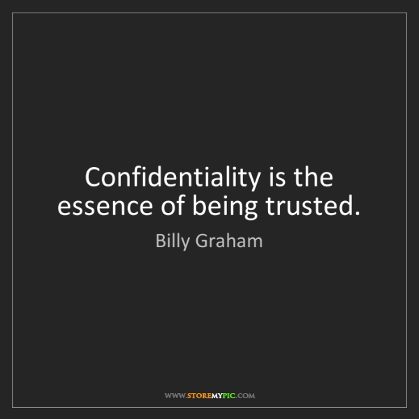 Billy Graham: Confidentiality is the essence of being trusted.