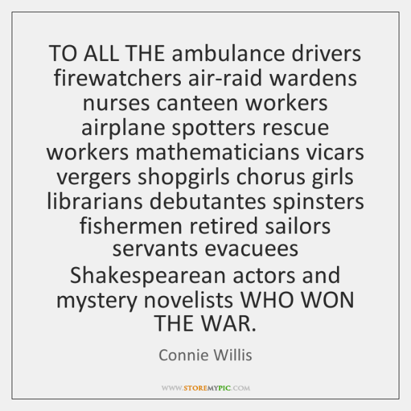 TO ALL THE ambulance drivers firewatchers air-raid wardens nurses canteen workers airplane ...