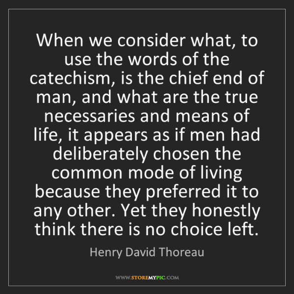 Henry David Thoreau: When we consider what, to use the words of the catechism,...